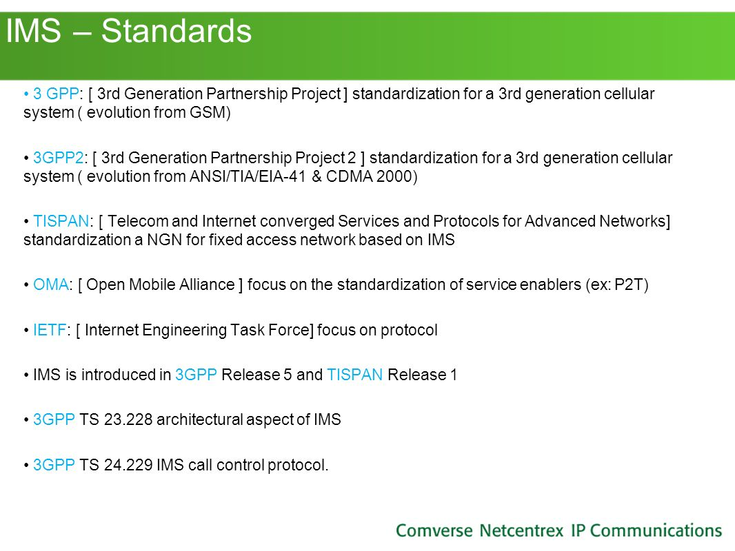 IMS – Standards 3 GPP: [ 3rd Generation Partnership Project ] standardization for a 3rd generation cellular system ( evolution from GSM)